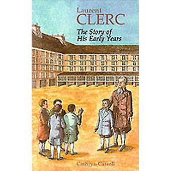 Laurent Clerc  The Story of His Early Years by Cathryn Carroll