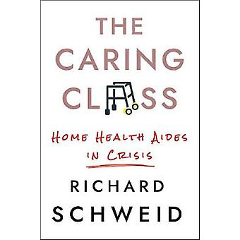 The Caring Class Home Health Aides in Crisis The Culture and Politics of Health Care Work