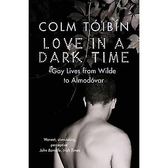 Love in a Dark Time - Gay Lives from Wilde to Almodovar by Colm Toibin