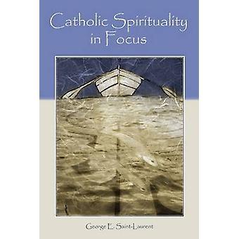 Catholic Spirituality in Focus by George E. Saint-Laurent - 978155778