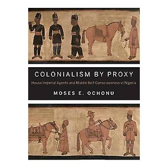 Colonialism by Proxy Hausa Imperial Agents and Middle Belt Consciousness in Nigeria by Ochonu & Moses E.