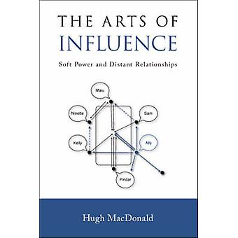 The Arts of Influence Soft Power and Distant Relationships by MacDonald & Hugh