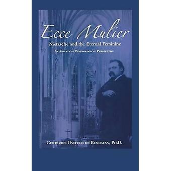 Ecce Mulier Nietzsche and the Eternal Feminine an Analytical Psychological Perspective by Bendayan & Gertrudis