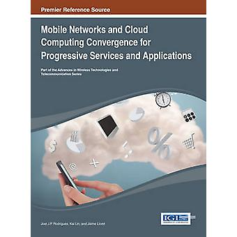 Mobile Networks and Cloud Computing Convergence for Progressive Services and Applications by Rodrigues & Joel J. P.