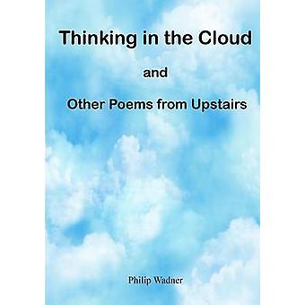 Thinking in the Cloud and Other Poems from Upstairs by Wadner & Philip