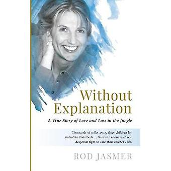 Without Explanation A True Story of Love and Loss in the Jungle by Jasmer & Rod