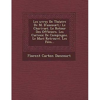 Les uvres De Thatre De M. Dancourt Le Charivari. Le Retour Des Officiers. Les Curieux De Compiegne. Le Mari Retrouv. Les Fes... by Dancourt & Florent Carton