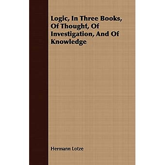 Logic In Three Books Of Thought Of Investigation And Of Knowledge by Lotze & Hermann