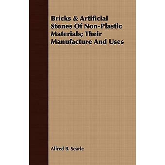 Bricks  Artificial Stones Of NonPlastic Materials Their Manufacture And Uses by Searle & Alfred B.