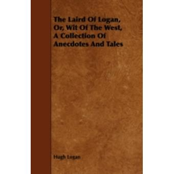 The Laird of Logan Or Wit of the West a Collection of Anecdotes and Tales by Logan & Hugh
