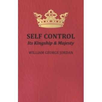 Self Control  Its Kingship and Majesty by William George Jordan