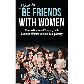 How to Be Friends With Women How to Surround Yourself with Beautiful Women without Being Sleazy by Lowe Jr & Richard G