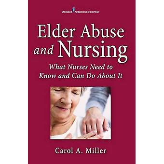 Elder Abuse and Nursing What Nurses Need to Know and Can Do by Miller & Carol