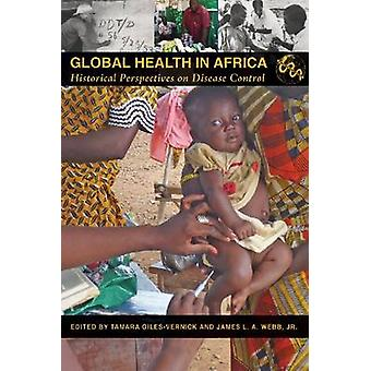 Global Health in Africa  Historical Perspectives on Disease Control by Edited by Tamara Giles Vernick & Edited by James L A Webb