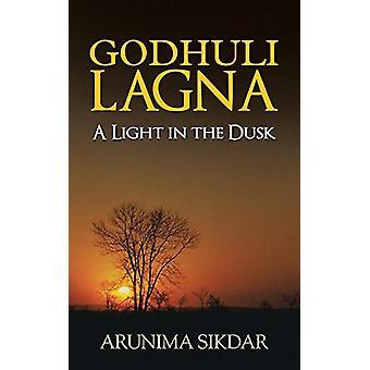 Godhuli Lagna - A Light in the Dusk by Arunima Sikdar - 9781482816044