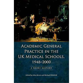 Academic General Practice in the UK Medical Schools 19482000 by Edited by John Howie & Edited by Michael Whitfield