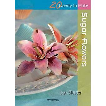 Twenty to Make Sugar Flowers by Slatter & Lisa