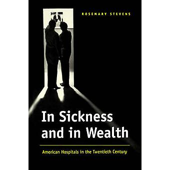 In Sickness and in Wealth American Hospitals in the Twentieth Century by Stevens & Rosemary
