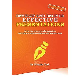 Develop and Deliver Effective Presentations A 10Step Process to Plan Practice and Rehearse a Presentation on Any Business Topic by Terk & Natasha