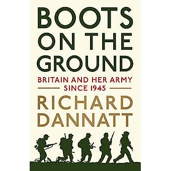 Boots on the Ground - Britain and Her Army Since 1945 by General Sir R