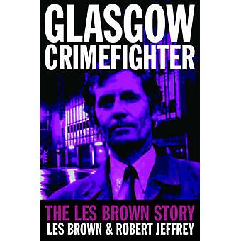 Glasgow Crimefighter - The Les Brown Story by Les Brown - Robert Jeffr