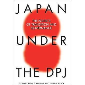 Japan Under the DPJ  The Politics of Transition and Governance by Edited by Kenji E Kushida & Edited by Phillip Y Lipscy
