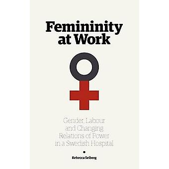 Femininity at Work Gender Labour and Changing Relations of Power in a Swedish Hospital by Selberg & Rebecca