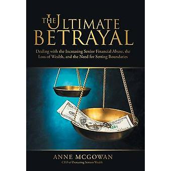 The Ultimate Betrayal Dealing with the Increasing Senior Financial Abuse the Loss of Wealth and the Need for Setting Boundaries by McGowan & Anne