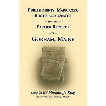 Publishments Marriages Births  Deaths from the Earlier Records of Gorham Maine by King & Marquis F.