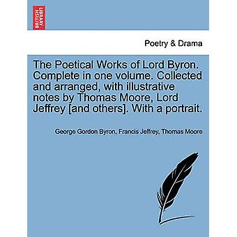 The Poetical Works of Lord Byron. Complete in one volume. Collected and arranged with illustrative notes by Thomas Moore Lord Jeffrey and others. With a portrait. by Byron & George Gordon