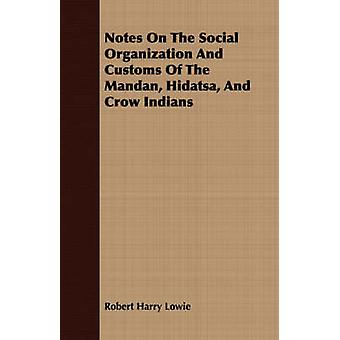Notes On The Social Organization And Customs Of The Mandan Hidatsa And Crow Indians by Lowie & Robert Harry