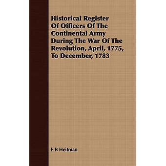 Historical Register Of Officers Of The Continental Army During The War Of The Revolution April 1775 To December 1783 by Heitman & F B