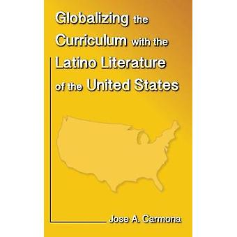 Globalizing the Curriculum with the Latino Literature of the U.S. by Carmona & Jose A.