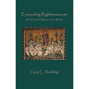 Exceeding Righteousness  Studies in the Sermon on the Mount by Redding & Gary C.