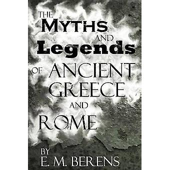 The Myths and Legends of Ancient Greece and Rome by Berens & E. M.