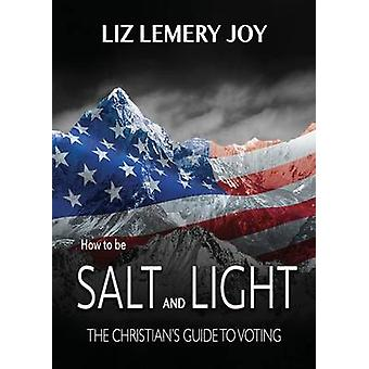 How to Be Salt and Light The Christians Guide to Voting by Joy & Liz Lemery