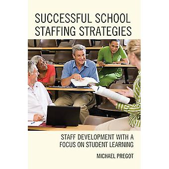 Successful School Staffing Strategies Staff Development with a Focus on Student Learning by Pregot & Michael