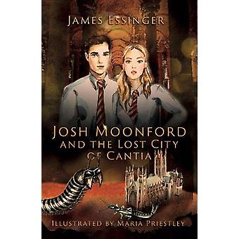 Josh Moonford and the Lost City of Cantia by James Essinger - 9781911