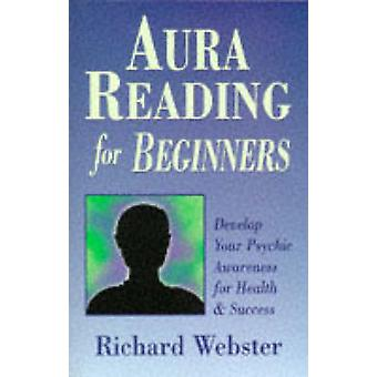 Aura Reading for Beginners  Develop Your Psychic Awareness for Health and Success by Richard Webster