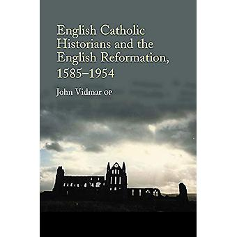 English Catholic Historians and the English Reformation - 15851954 by