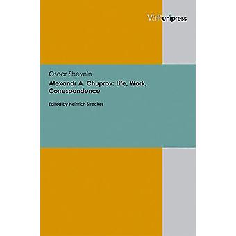Alexandr A. Chuprov - Life - Work - Correspondence by Oscar Sheynin -