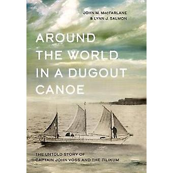 Around the World in a Dugout Canoe  The Untold Story of Captain John Voss and the Tilikum by John MacFarlane & Lynn J Salmon