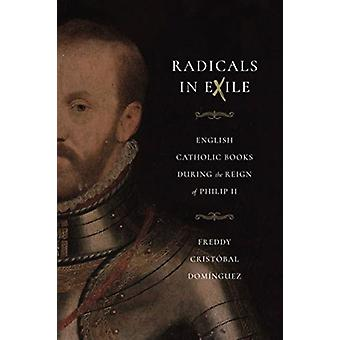 Radicals in Exile  English Catholic Books During the Reign of Philip II by Freddy Cristobal Dominguez