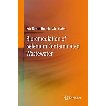 Bioremediation of Selenium Contaminated Wastewater by Edited by Eric D Van Hullebusch