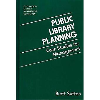 Public Library Planning Case Studies for Management by Sutton & Brett