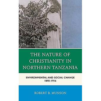 The Nature of Christianity in Northern Tanzania Environmental and Social Change 1890 1916 by Munson & Robert B.