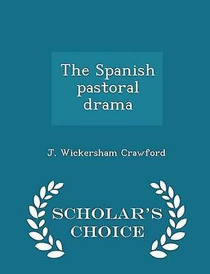 The Spanish pastoral drama  Scholars Choice Edition by Crawford & J. Wickersham