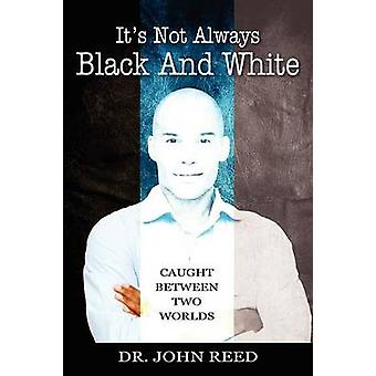 Its Not Always Black And White Caught Between Two Worlds by Reed PhD & John