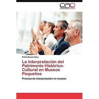 La Interpretacion del Patrimonio HistoricoCultural En Museos Pequenos von Bruz N. Sosa & Pedro