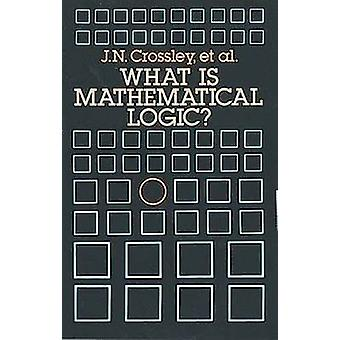 What is Mathematical Logic? (New edition) by John N. Crossley - et al